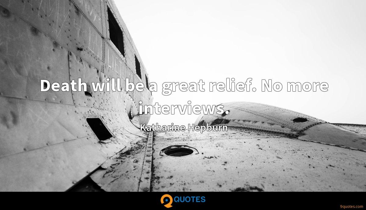 Death will be a great relief. No more interviews.