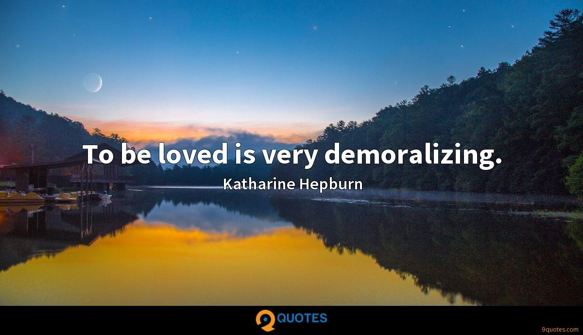 To be loved is very demoralizing.