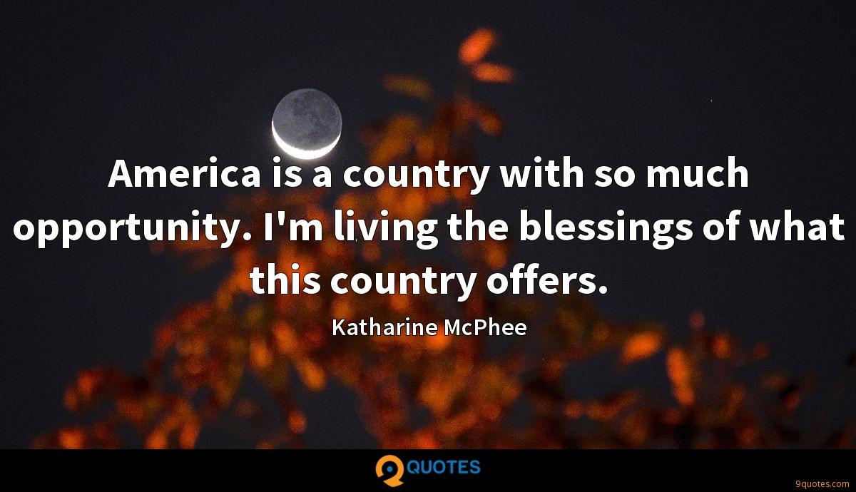 America is a country with so much opportunity. I'm living the blessings of what this country offers.