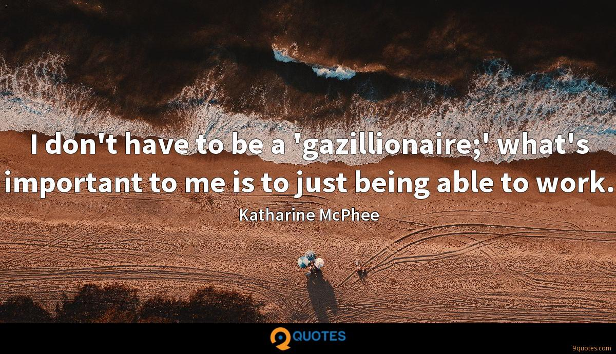 I don't have to be a 'gazillionaire;' what's important to me is to just being able to work.