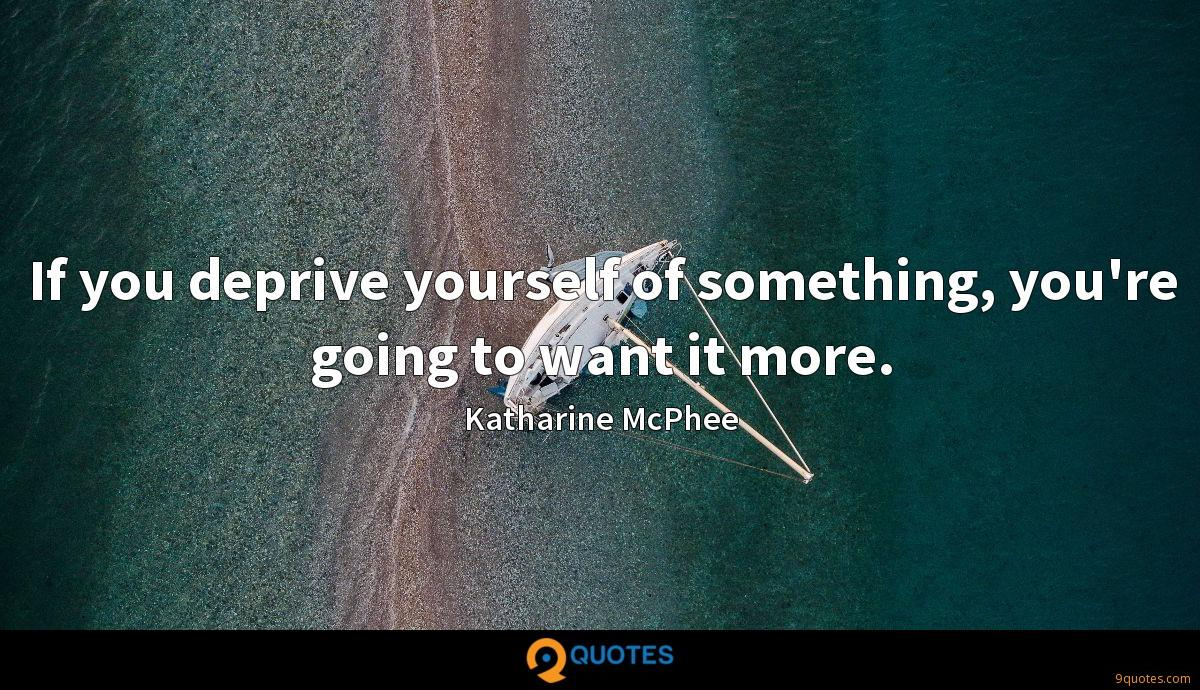If you deprive yourself of something, you're going to want it more.