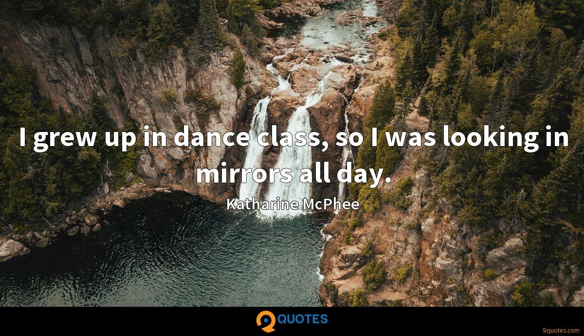 I grew up in dance class, so I was looking in mirrors all day.