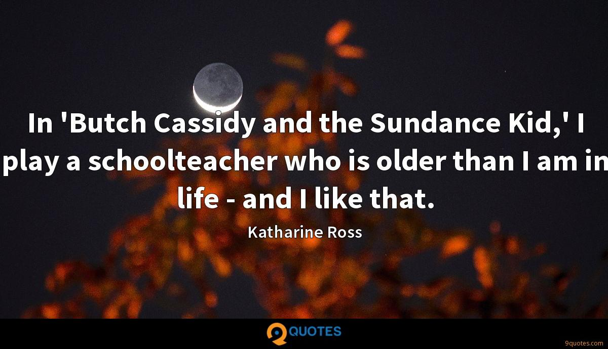 In 'Butch Cassidy and the Sundance Kid,' I play a schoolteacher who is older than I am in life - and I like that.