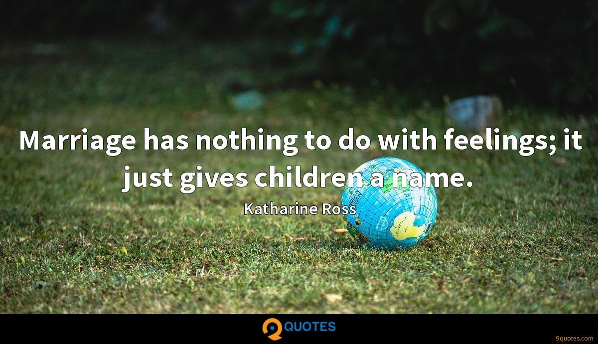 Marriage has nothing to do with feelings; it just gives children a name.