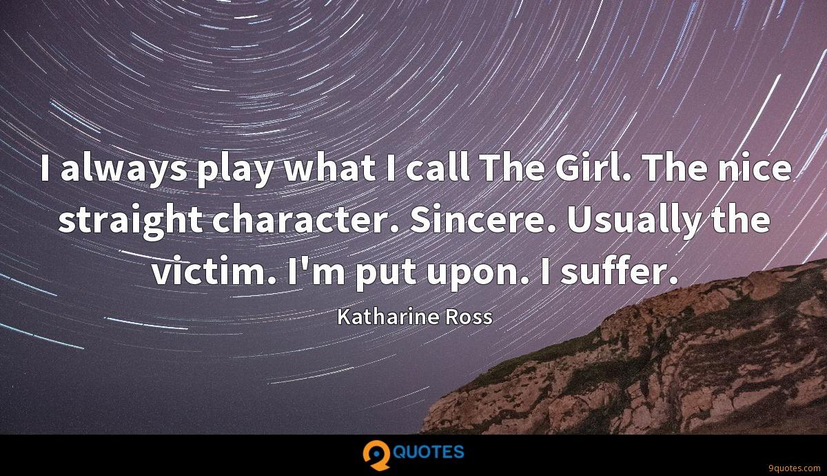 I always play what I call The Girl. The nice straight character. Sincere. Usually the victim. I'm put upon. I suffer.
