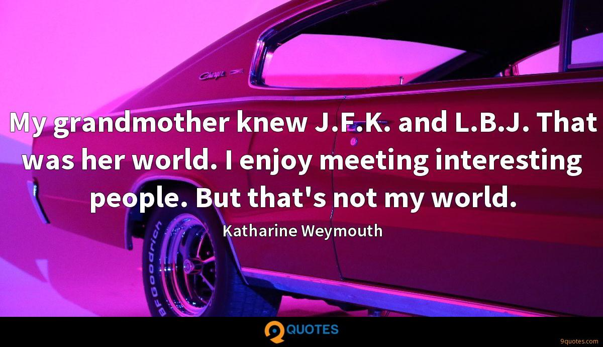 My grandmother knew J.F.K. and L.B.J. That was her world. I enjoy meeting interesting people. But that's not my world.