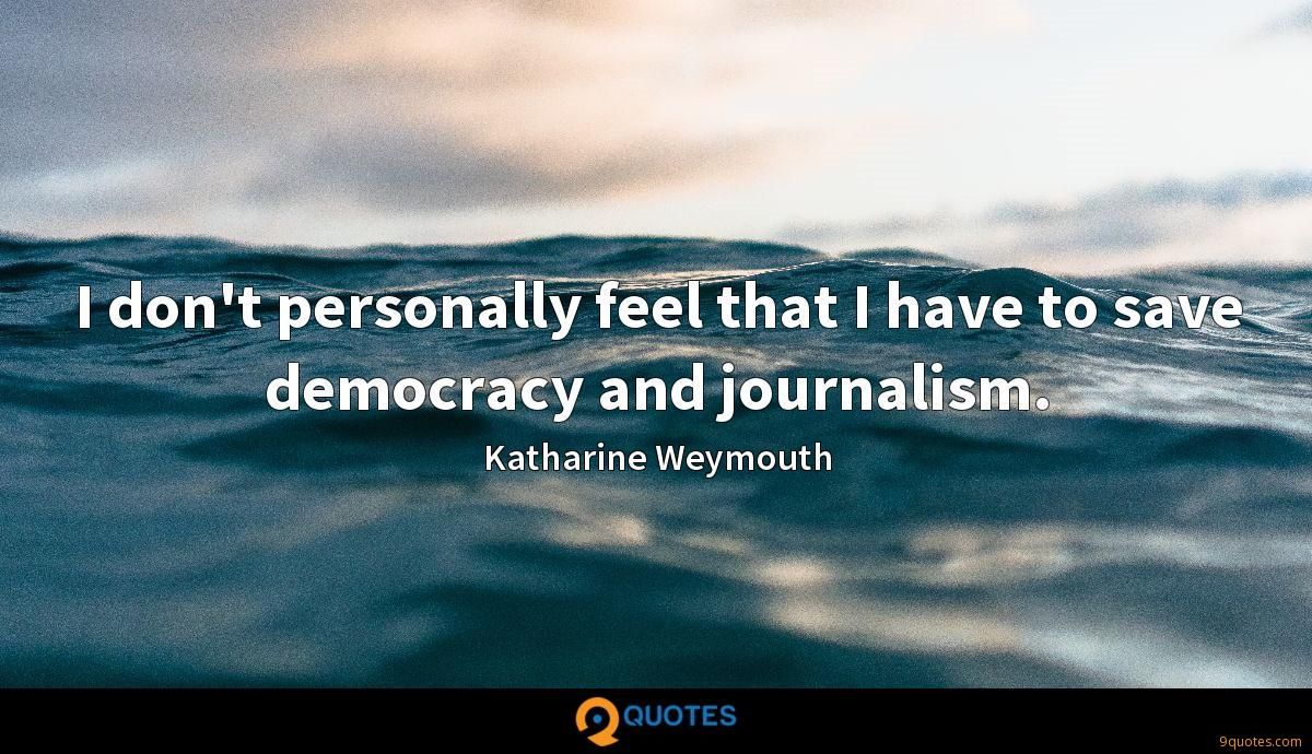 I don't personally feel that I have to save democracy and journalism.