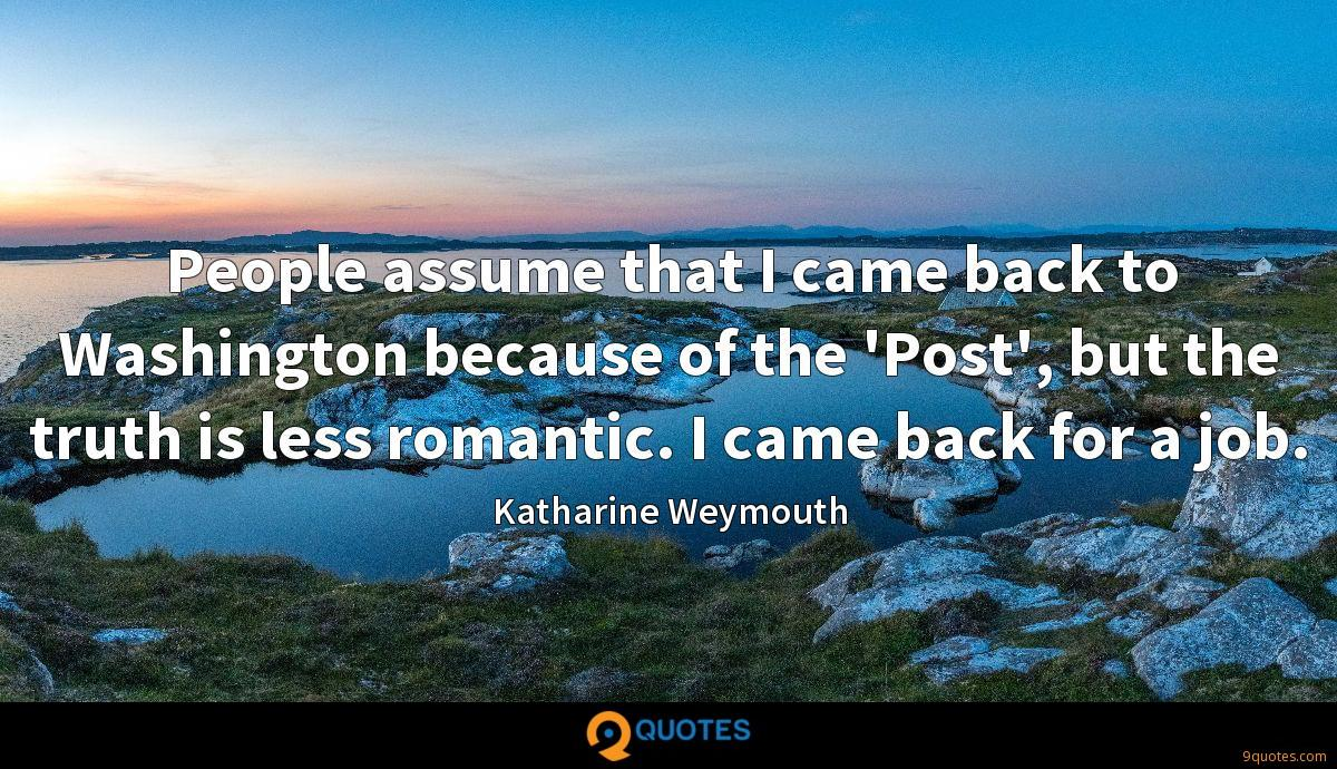 People assume that I came back to Washington because of the 'Post', but the truth is less romantic. I came back for a job.