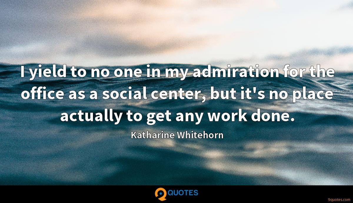 I yield to no one in my admiration for the office as a social center, but it's no place actually to get any work done.