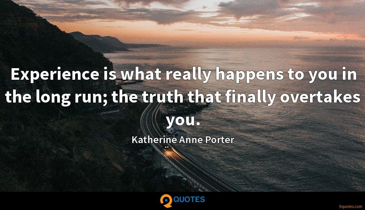 Experience is what really happens to you in the long run; the truth that finally overtakes you.