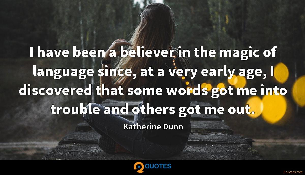 I have been a believer in the magic of language since, at a very early age, I discovered that some words got me into trouble and others got me out.