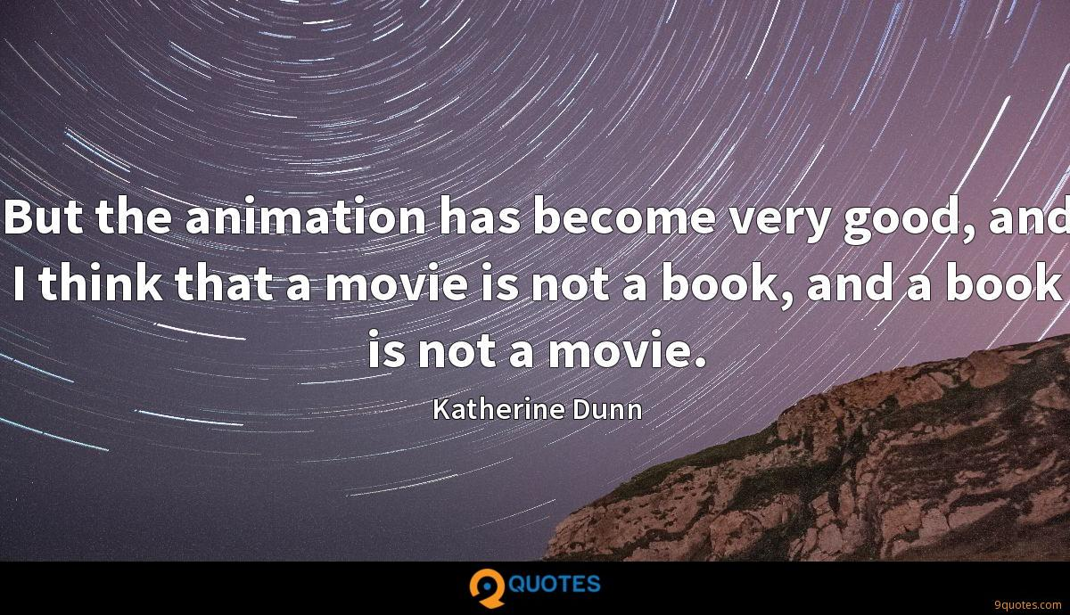 But the animation has become very good, and I think that a movie is not a book, and a book is not a movie.