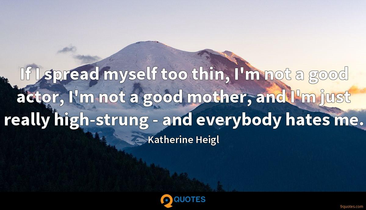 If I spread myself too thin, I'm not a good actor, I'm not a good mother, and I'm just really high-strung - and everybody hates me.