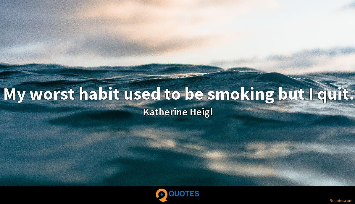 My worst habit used to be smoking but I quit.