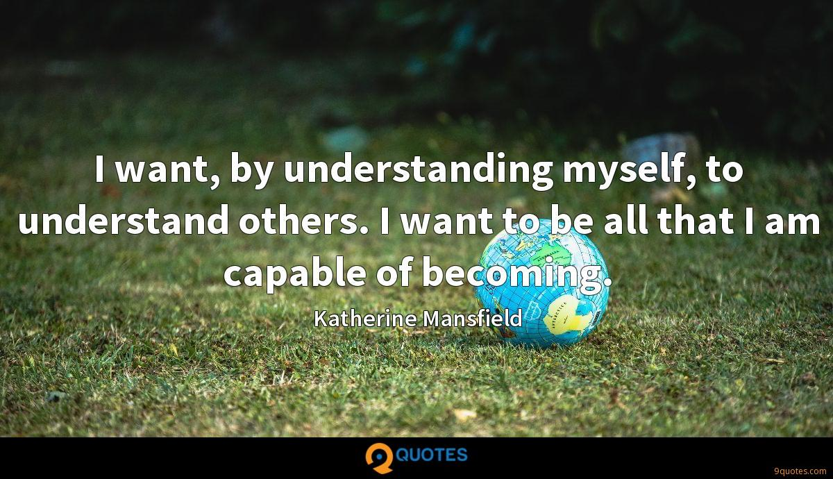 I want, by understanding myself, to understand others. I want to be all that I am capable of becoming.