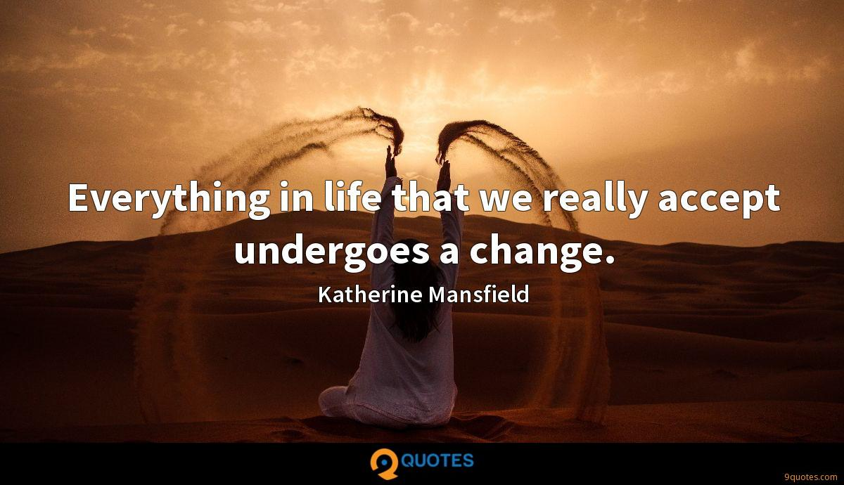 Everything in life that we really accept undergoes a change.