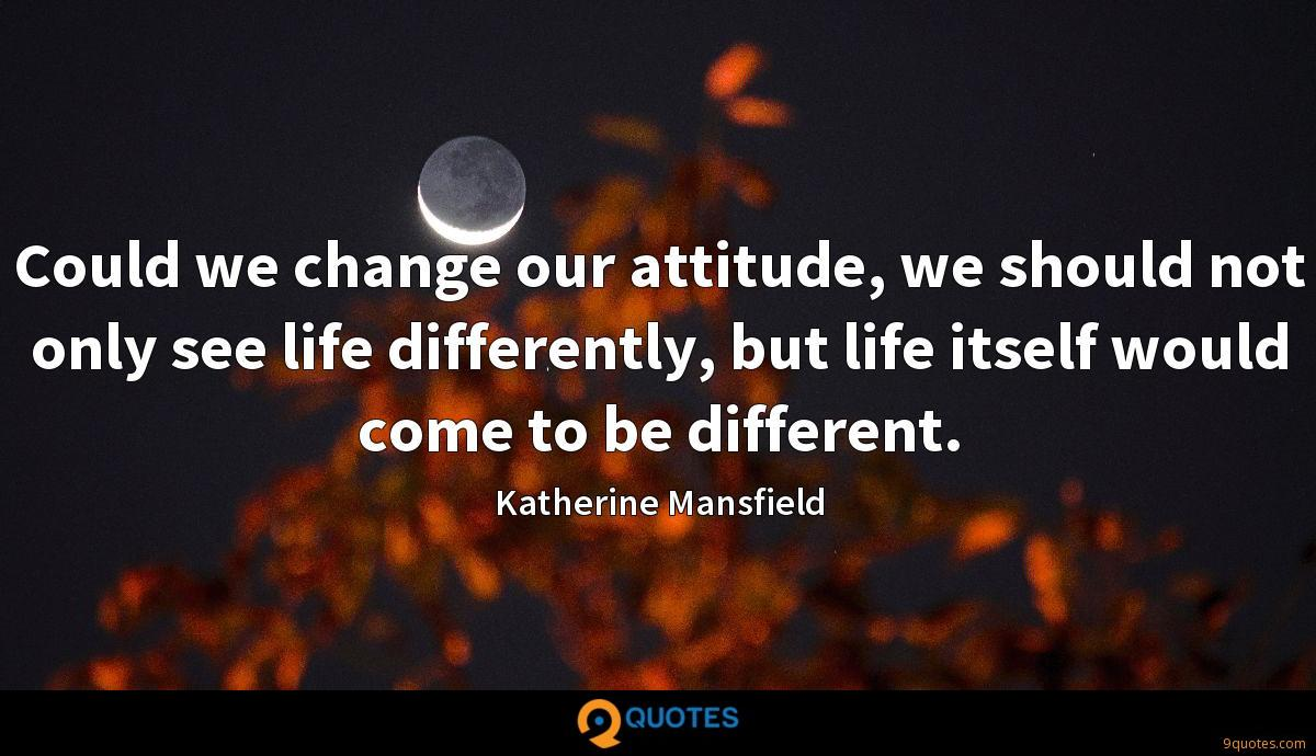 Could we change our attitude, we should not only see life differently, but life itself would come to be different.