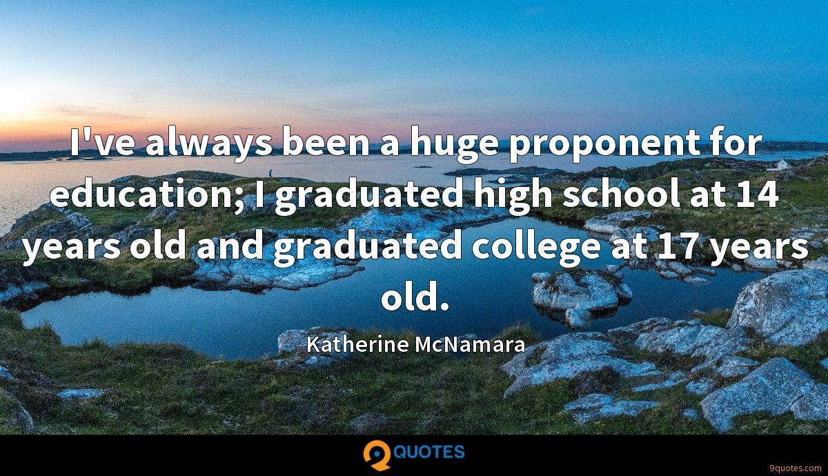I've always been a huge proponent for education; I graduated high school at 14 years old and graduated college at 17 years old.