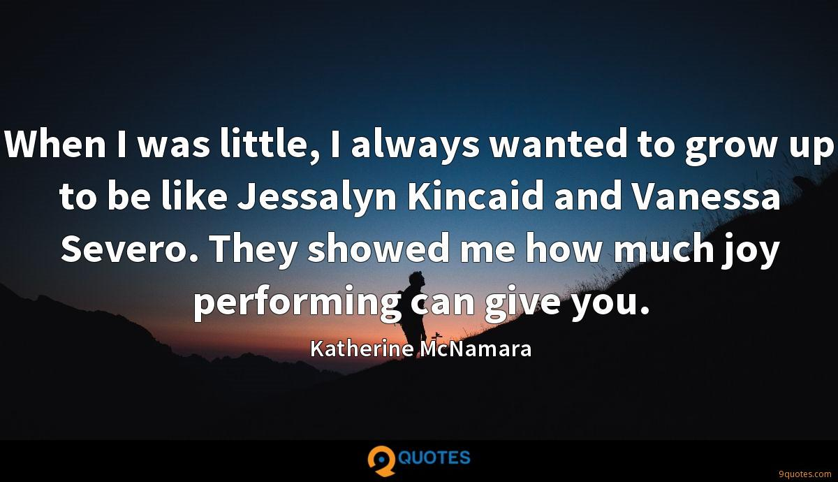 When I was little, I always wanted to grow up to be like Jessalyn Kincaid and Vanessa Severo. They showed me how much joy performing can give you.