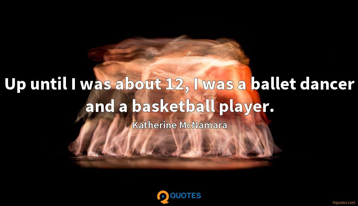 Up until I was about 12, I was a ballet dancer and a basketball player.