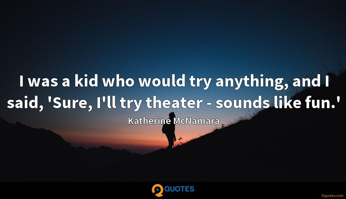 I was a kid who would try anything, and I said, 'Sure, I'll try theater - sounds like fun.'