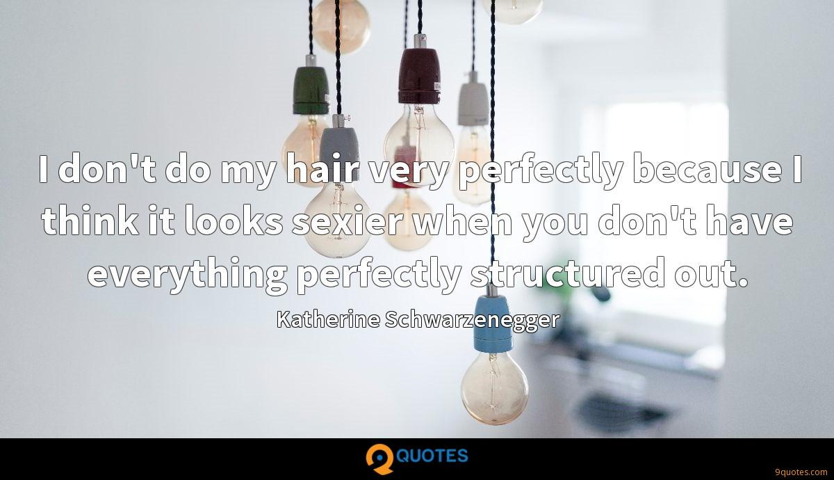 I don't do my hair very perfectly because I think it looks sexier when you don't have everything perfectly structured out.
