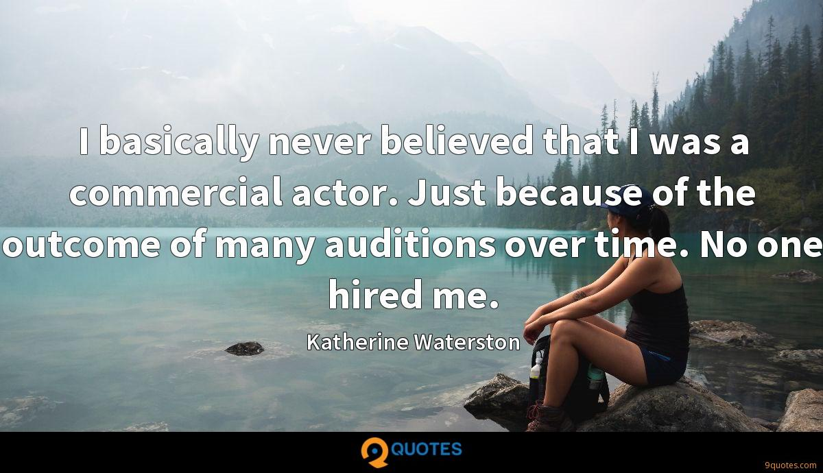 I basically never believed that I was a commercial actor. Just because of the outcome of many auditions over time. No one hired me.