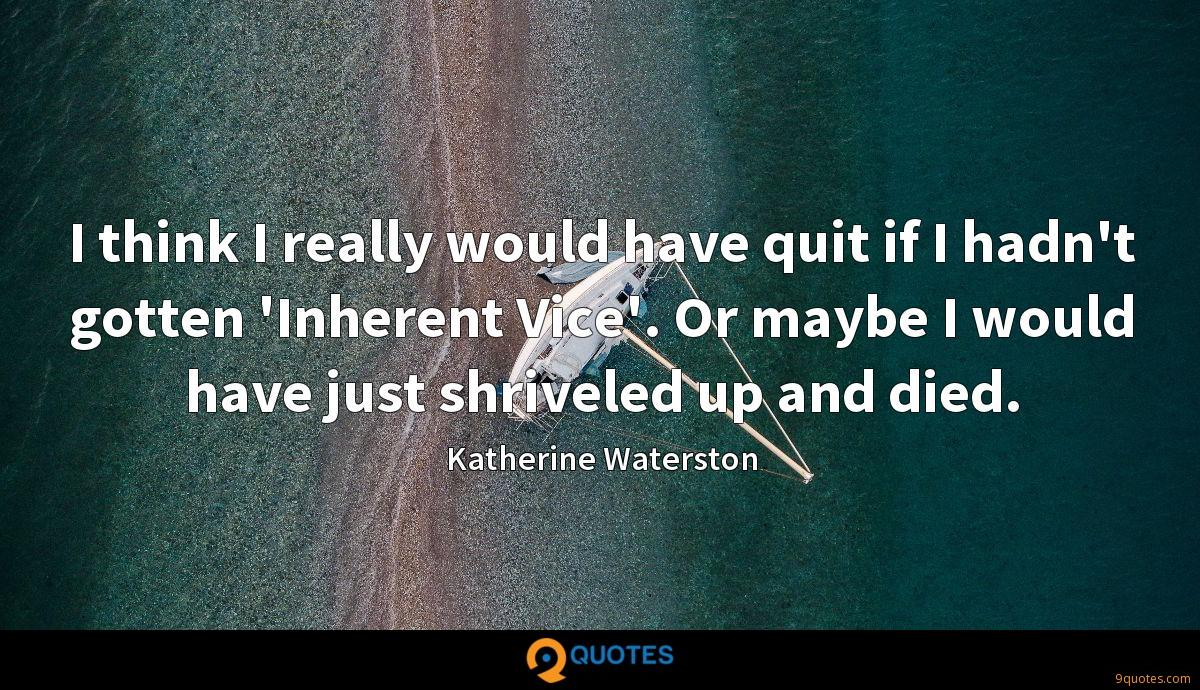 I think I really would have quit if I hadn't gotten 'Inherent Vice'. Or maybe I would have just shriveled up and died.
