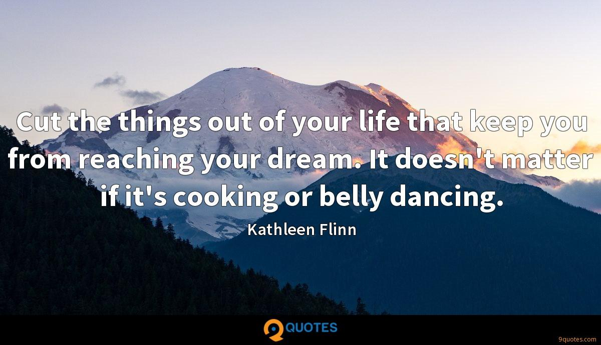 Cut the things out of your life that keep you from reaching your dream. It doesn't matter if it's cooking or belly dancing.