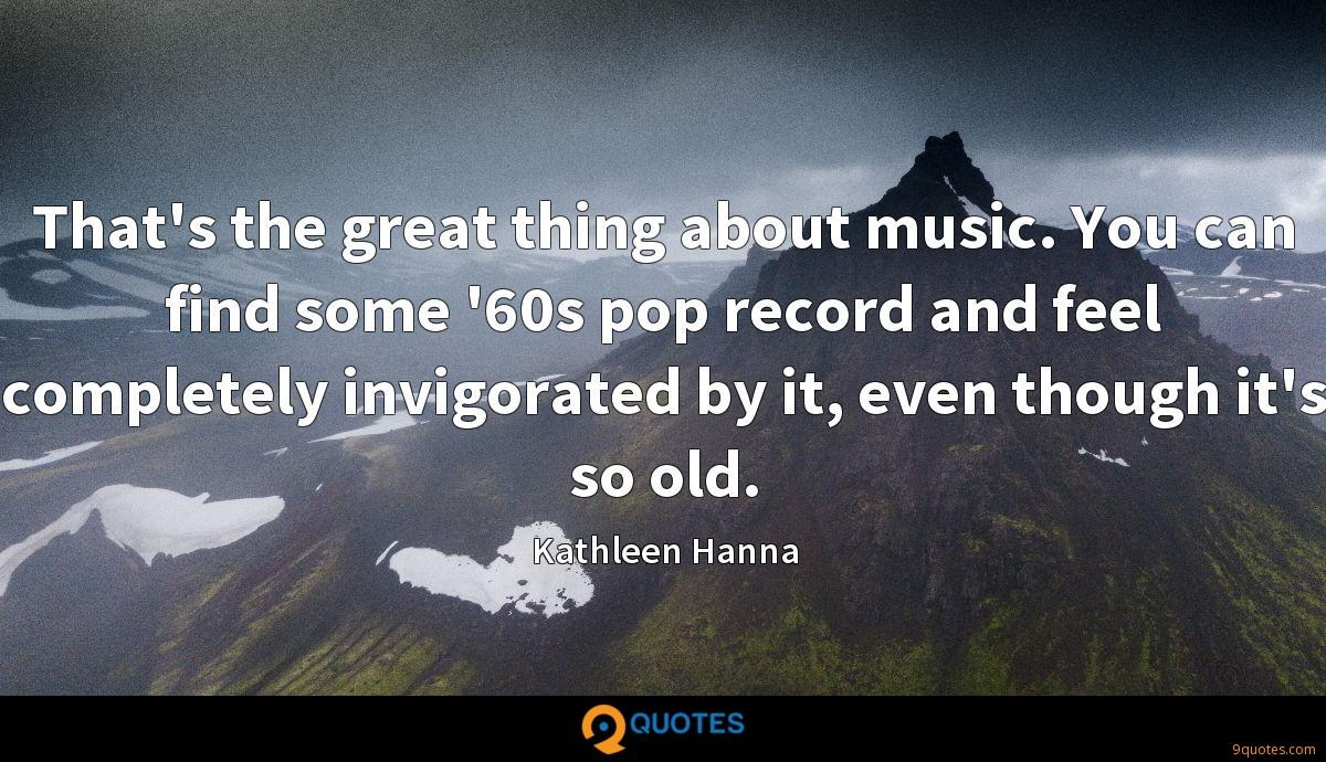 That's the great thing about music. You can find some '60s pop record and feel completely invigorated by it, even though it's so old.
