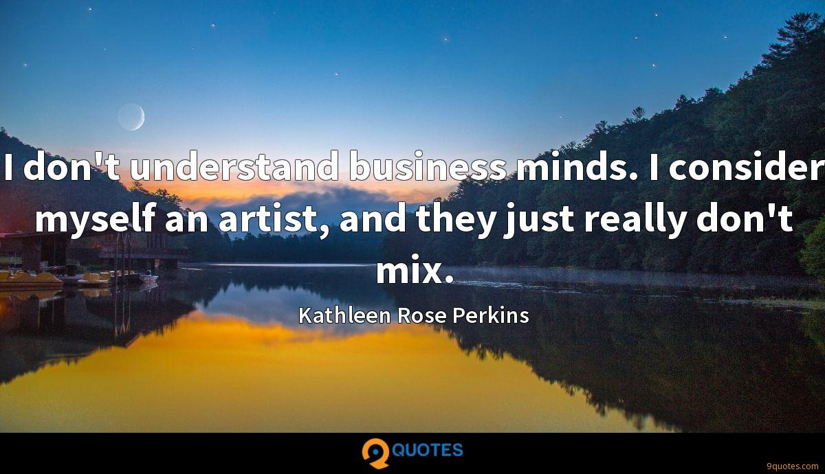I don't understand business minds. I consider myself an artist, and they just really don't mix.