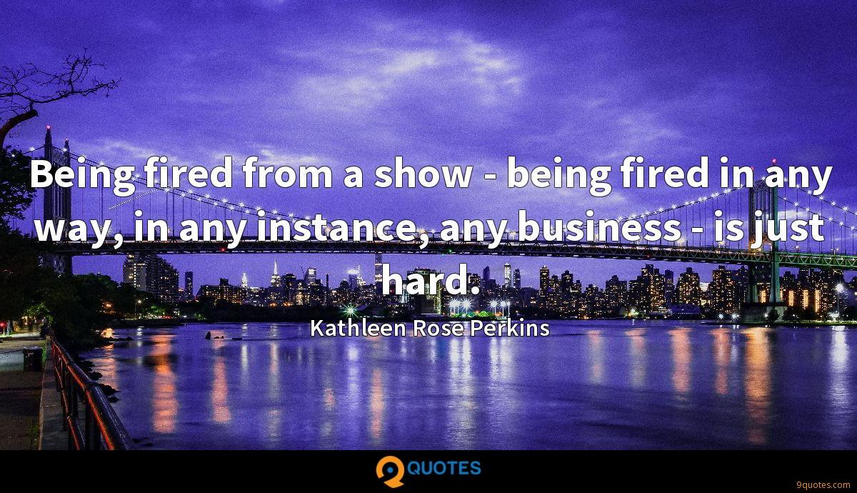 Being fired from a show - being fired in any way, in any instance, any business - is just hard.