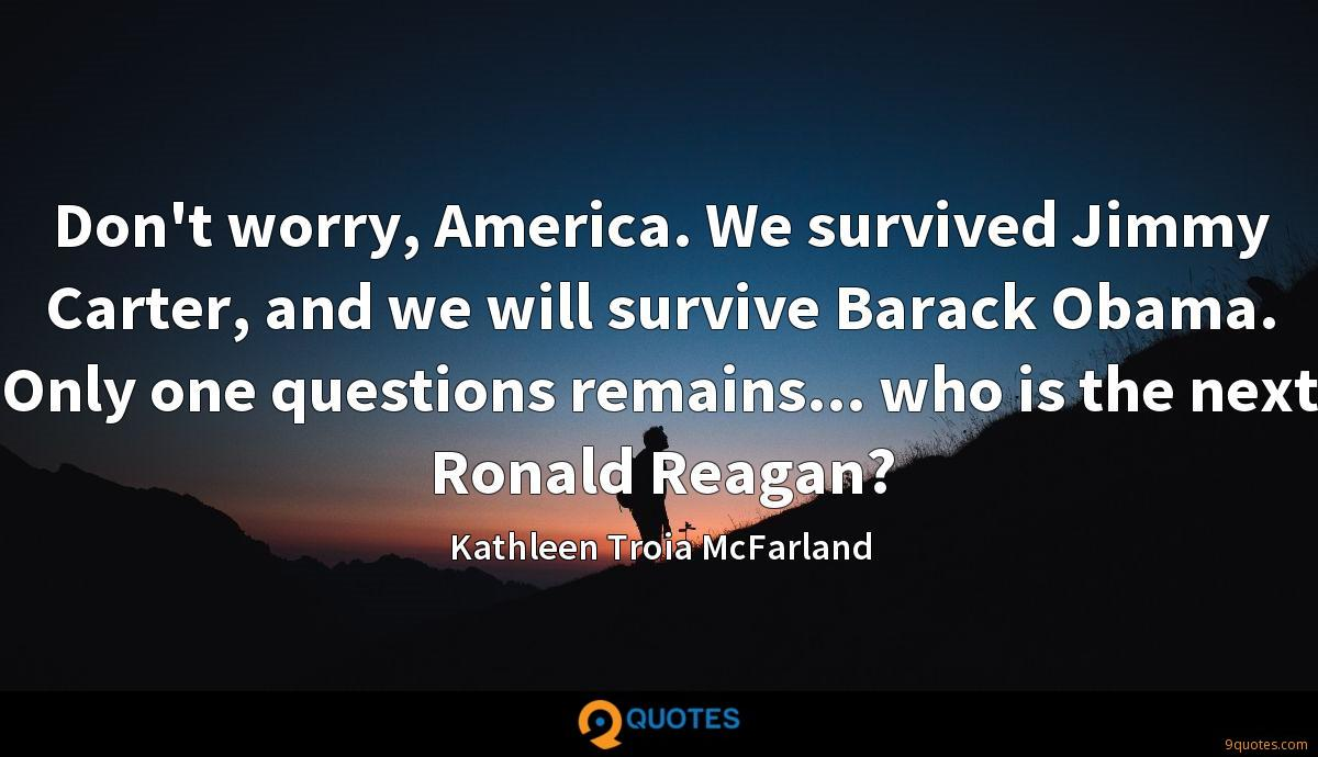 Don't worry, America. We survived Jimmy Carter, and we will survive Barack Obama. Only one questions remains... who is the next Ronald Reagan?