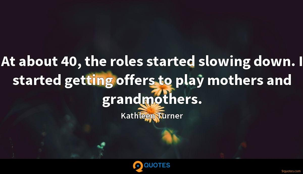 At about 40, the roles started slowing down. I started getting offers to play mothers and grandmothers.