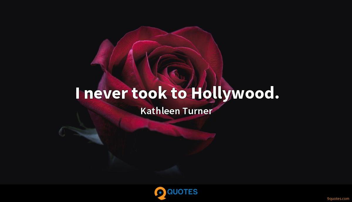 I never took to Hollywood.
