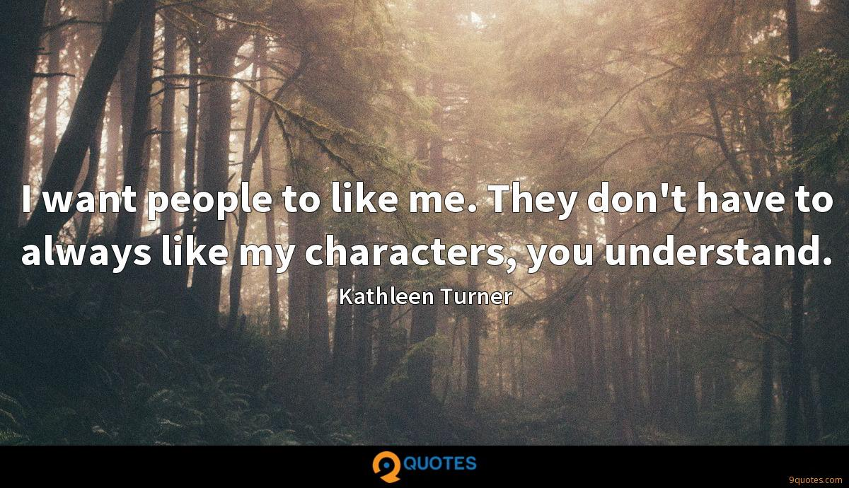 I want people to like me. They don't have to always like my characters, you understand.