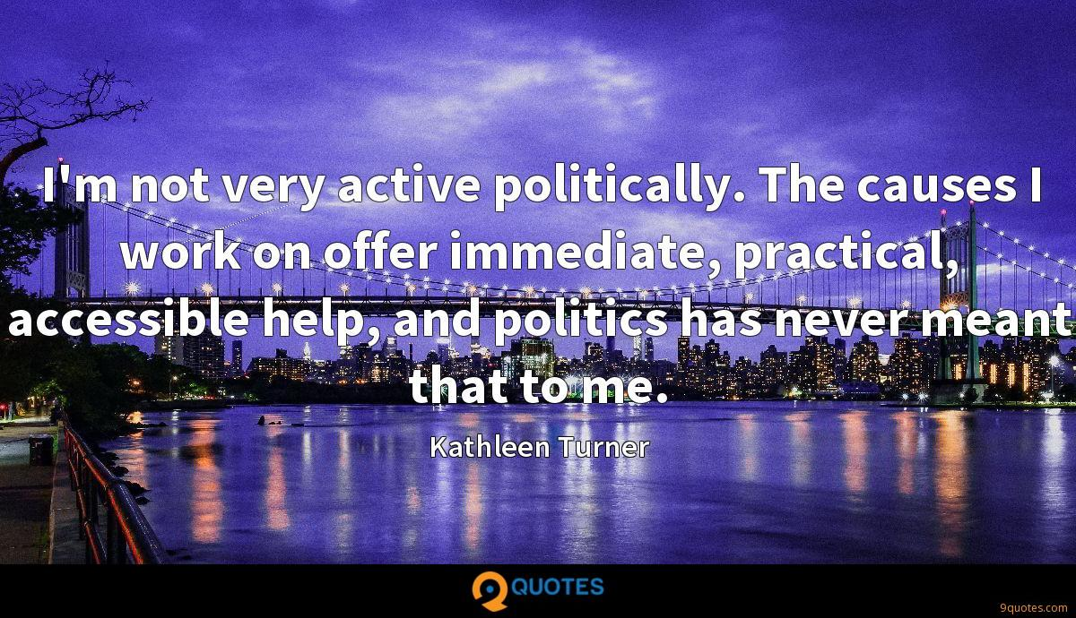 I'm not very active politically. The causes I work on offer immediate, practical, accessible help, and politics has never meant that to me.