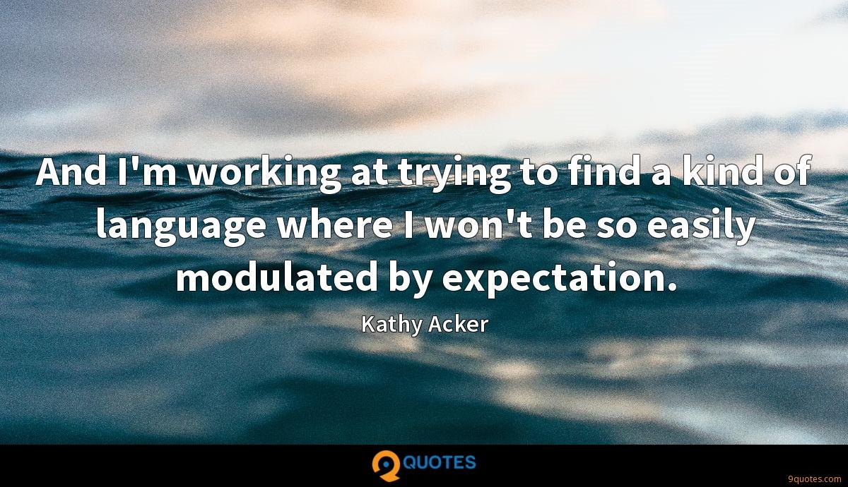 And I'm working at trying to find a kind of language where I won't be so easily modulated by expectation.