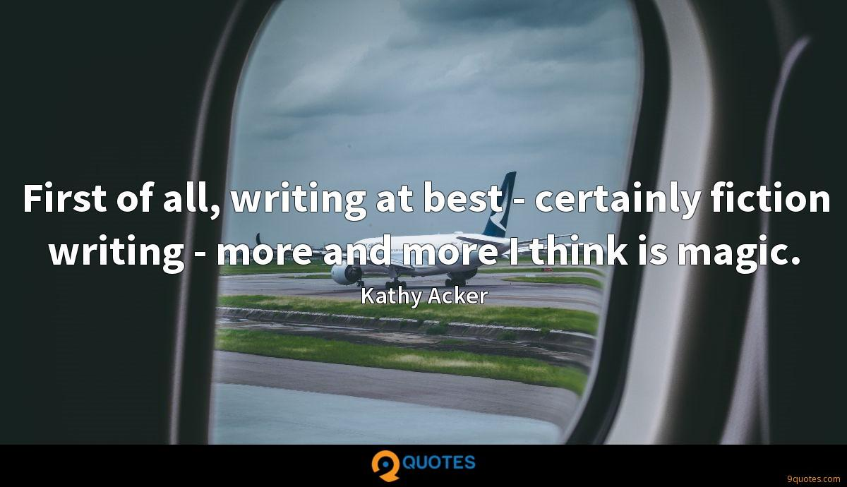First of all, writing at best - certainly fiction writing - more and more I think is magic.