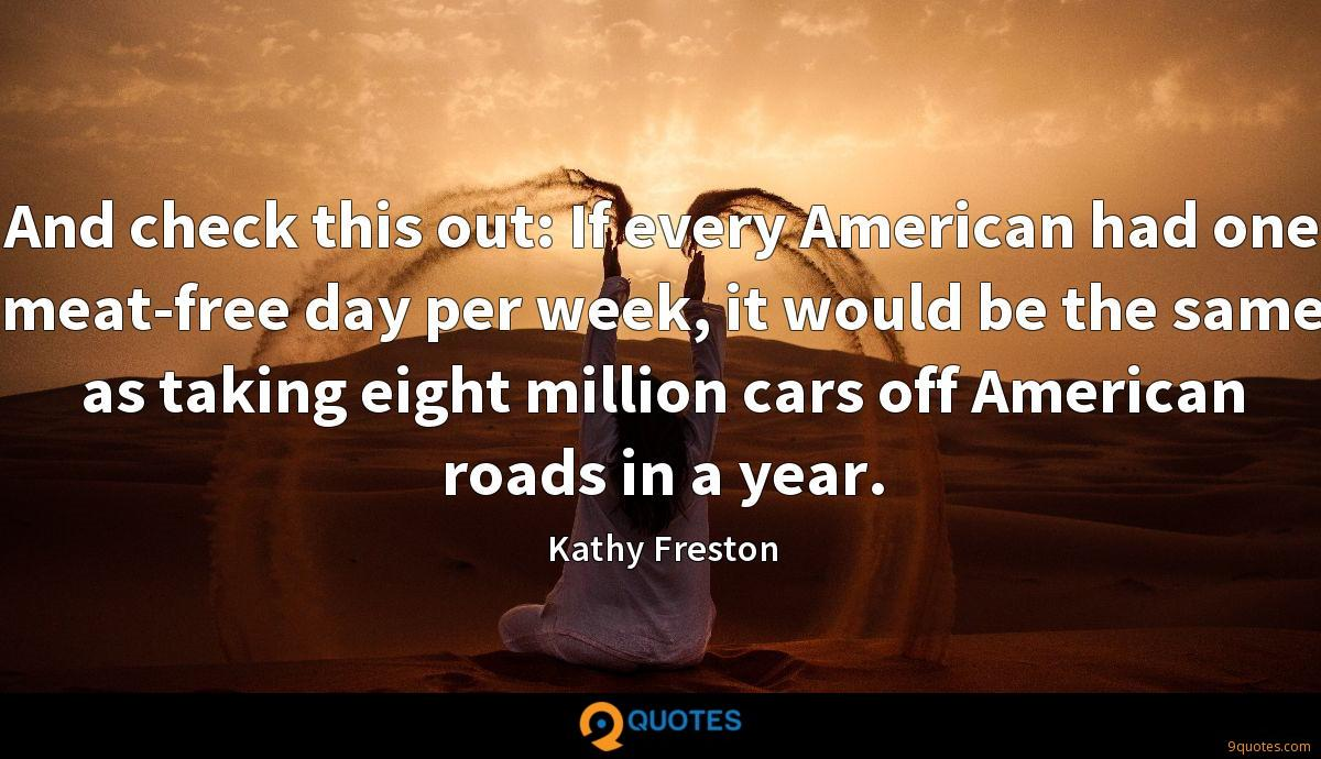 And check this out: If every American had one meat-free day per week, it would be the same as taking eight million cars off American roads in a year.