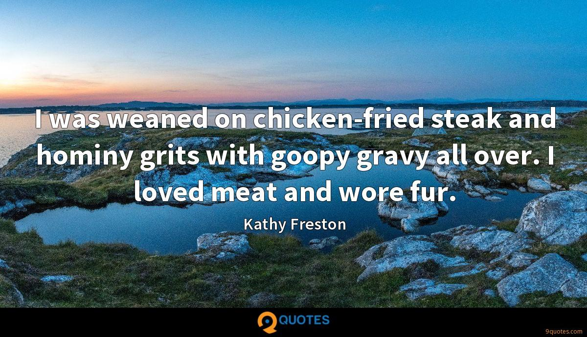 I was weaned on chicken-fried steak and hominy grits with goopy gravy all over. I loved meat and wore fur.