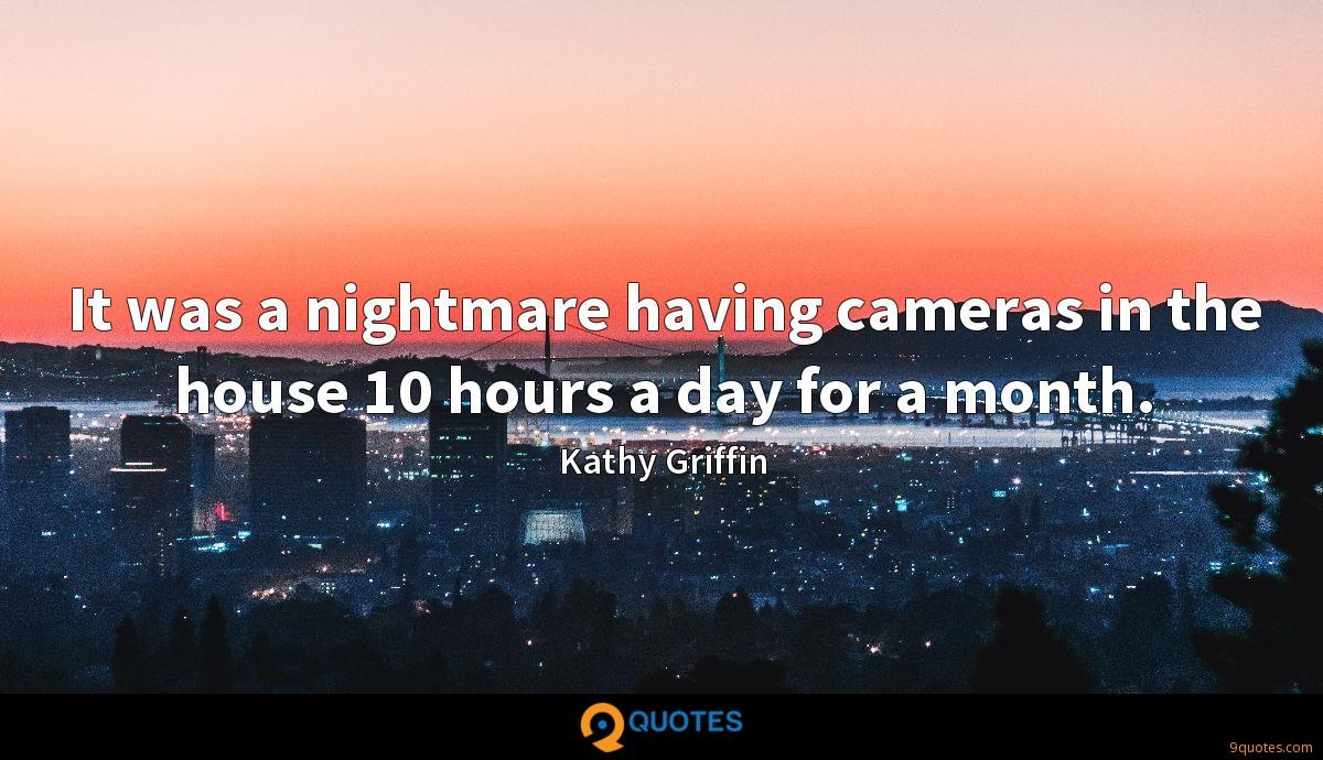 It was a nightmare having cameras in the house 10 hours a day for a month.
