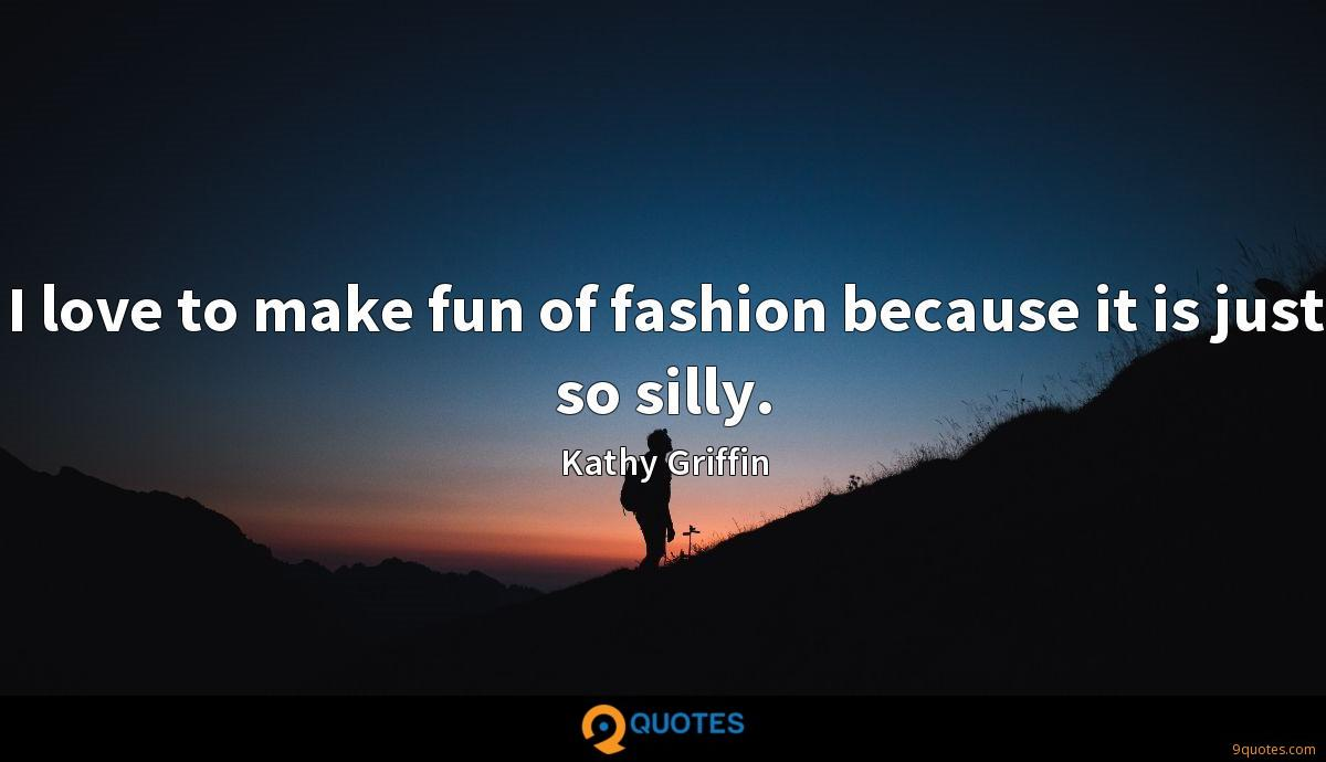 I love to make fun of fashion because it is just so silly.