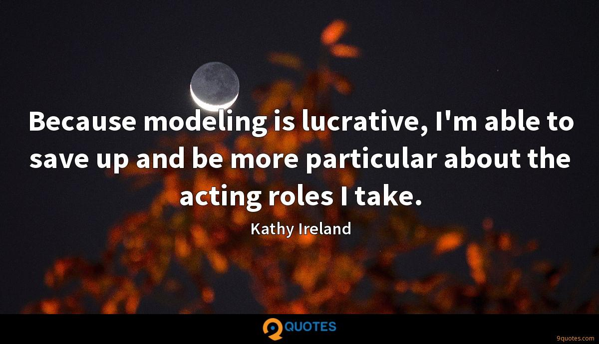 Because modeling is lucrative, I'm able to save up and be more particular about the acting roles I take.