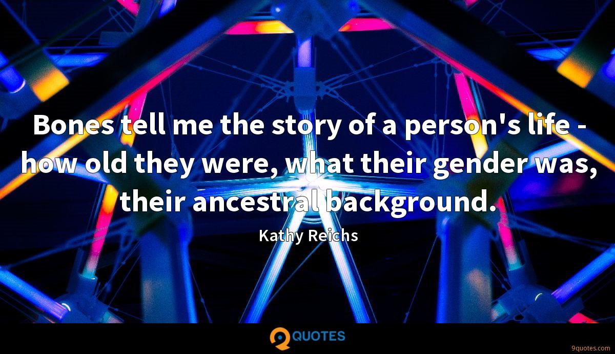 Bones tell me the story of a person's life - how old they were, what their gender was, their ancestral background.