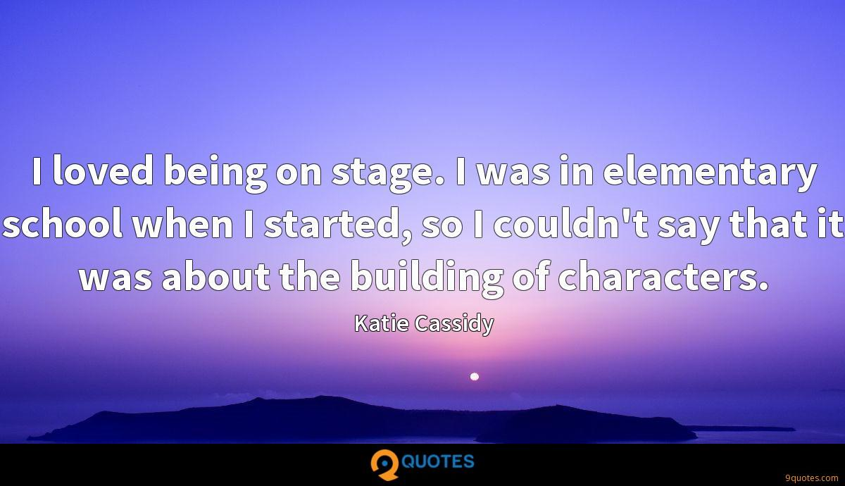 I loved being on stage. I was in elementary school when I started, so I couldn't say that it was about the building of characters.