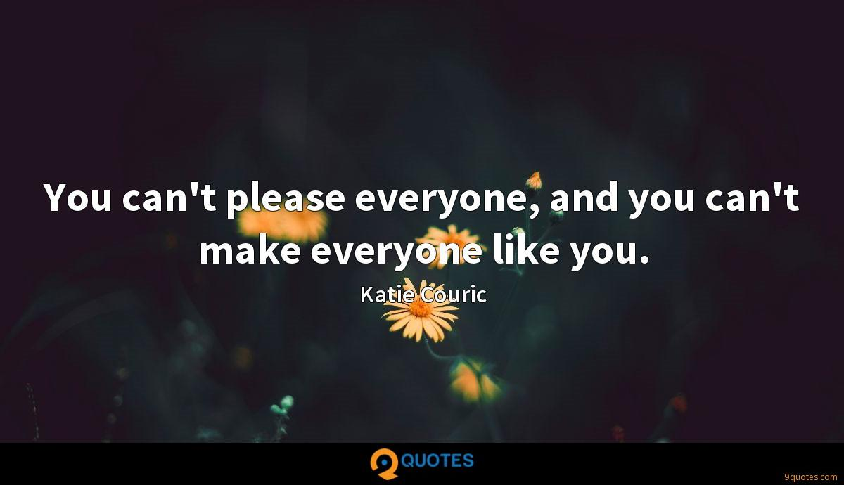 You can't please everyone, and you can't make everyone like you.