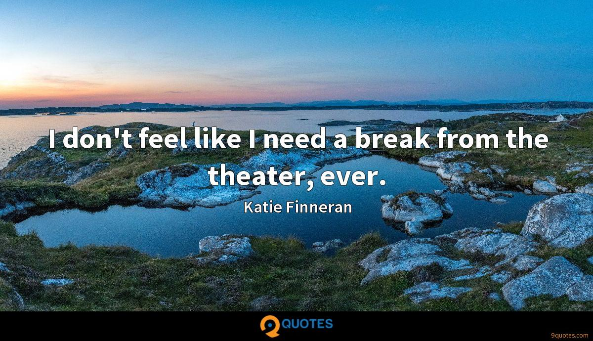 I don't feel like I need a break from the theater, ever.