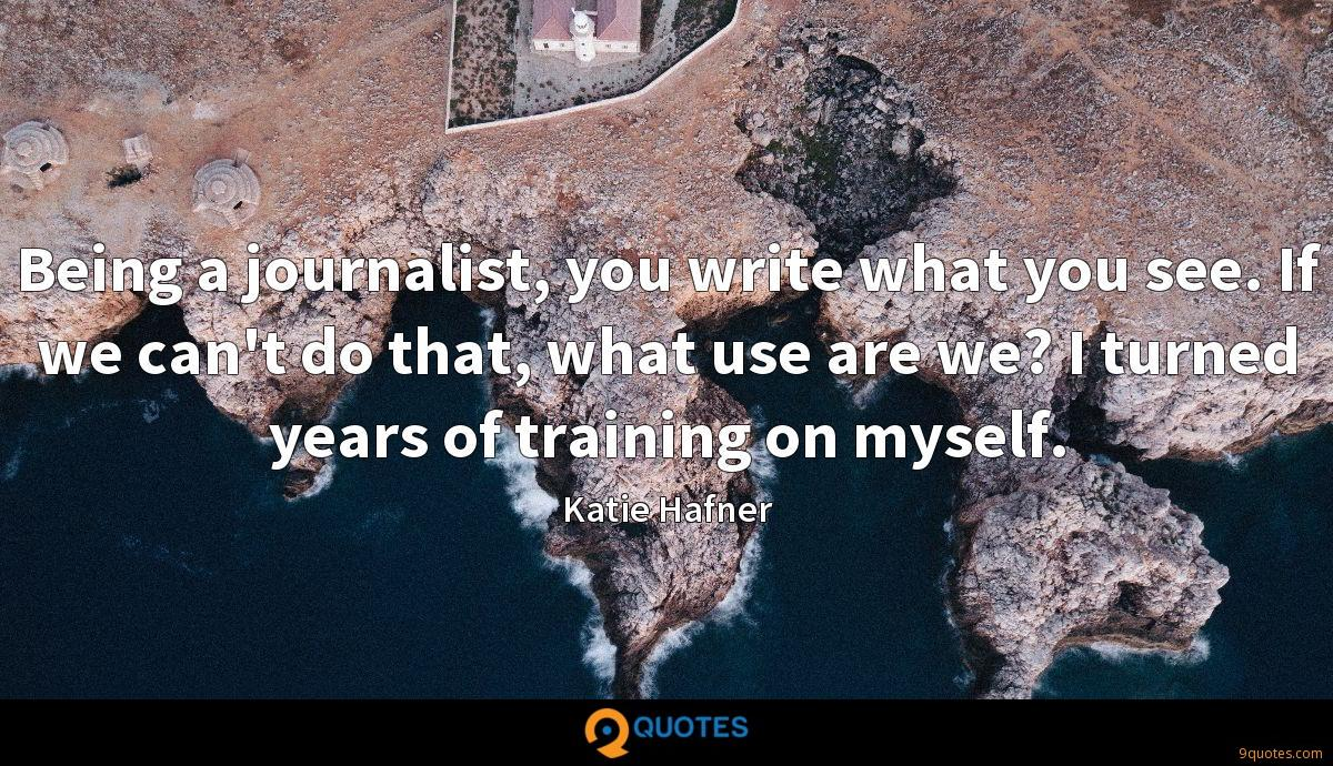 Being a journalist, you write what you see. If we can't do that, what use are we? I turned years of training on myself.