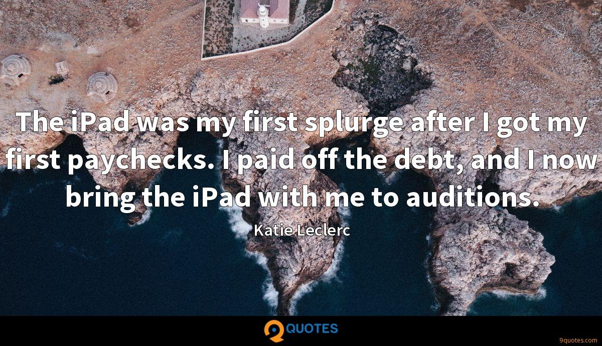 The iPad was my first splurge after I got my first paychecks. I paid off the debt, and I now bring the iPad with me to auditions.